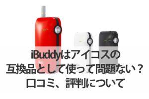 iBuddyはアイコスの互換品として使って問題ない?口コミ、評判について