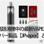 話題沸騰中の最新VAPE、べイパー製品【JPvapor】とは?