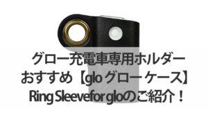 グロー充電車専用ホルダーおすすめ【glo-グロー-ケース】-Ring-Sleevefor-gloのご紹介!