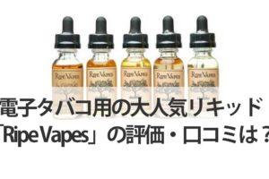 電子タバコ用の大人気リキッド「Ripe-Vapes」の評価・口コミは?