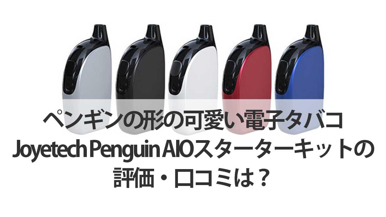 ペンギンの形の可愛い電子タバコJoyetech-Penguin-AIOスターターキットの評価・口コミは?