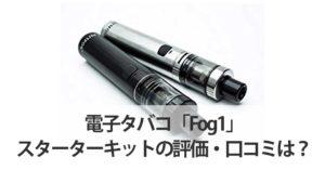 電子タバコ「Fog1」スターターキットの評価・口コミは?
